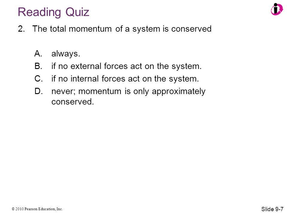 Reading Quiz The total momentum of a system is conserved always.