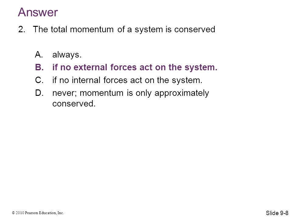 Answer The total momentum of a system is conserved always.