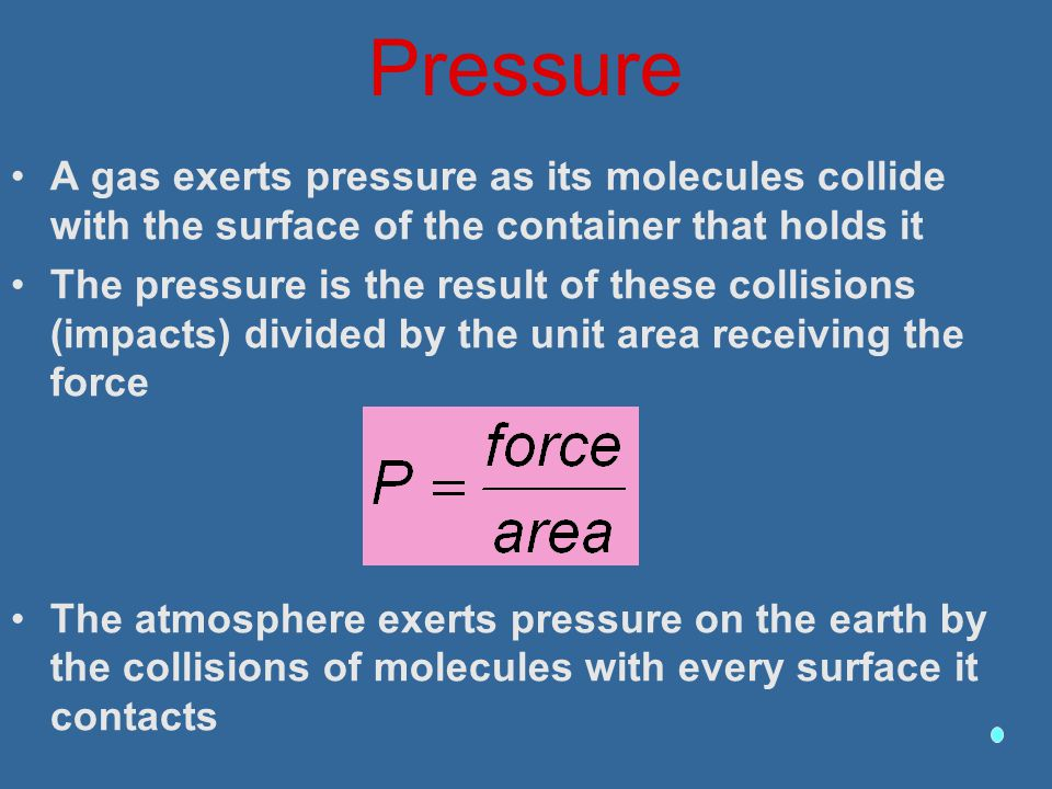 Pressure A gas exerts pressure as its molecules collide with the surface of the container that holds it.