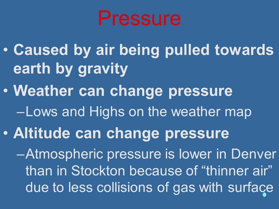 Pressure Caused by air being pulled towards earth by gravity