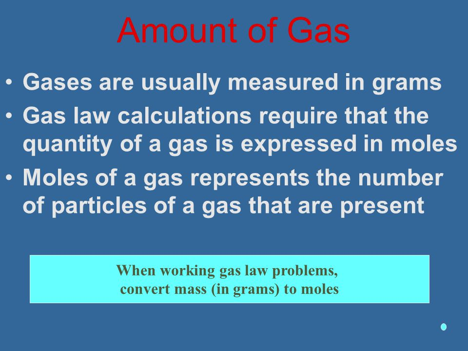 When working gas law problems, convert mass (in grams) to moles