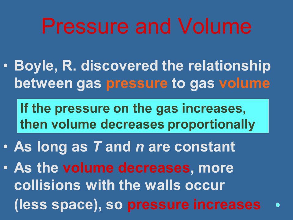 Pressure and Volume Boyle, R. discovered the relationship between gas pressure to gas volume. As long as T and n are constant.