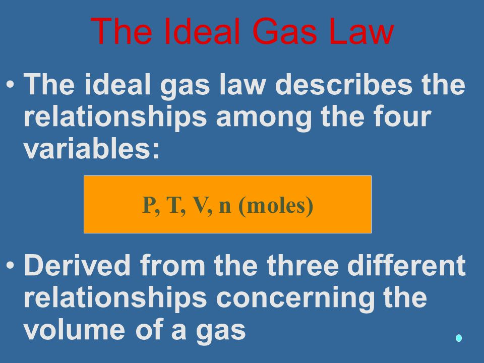 The Ideal Gas Law The ideal gas law describes the relationships among the four variables: