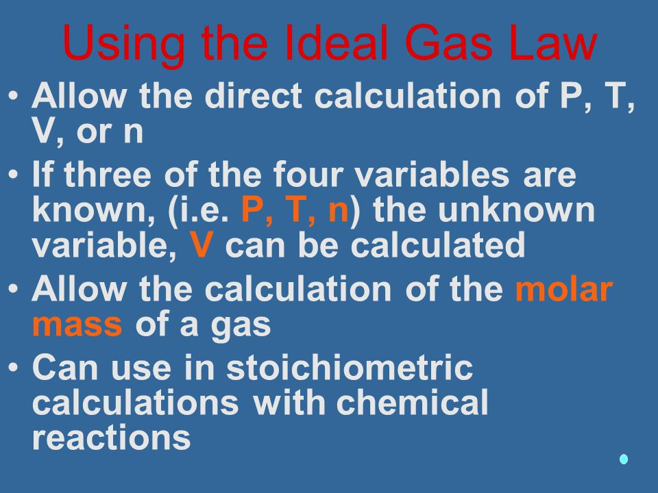 Using the Ideal Gas Law Allow the direct calculation of P, T, V, or n