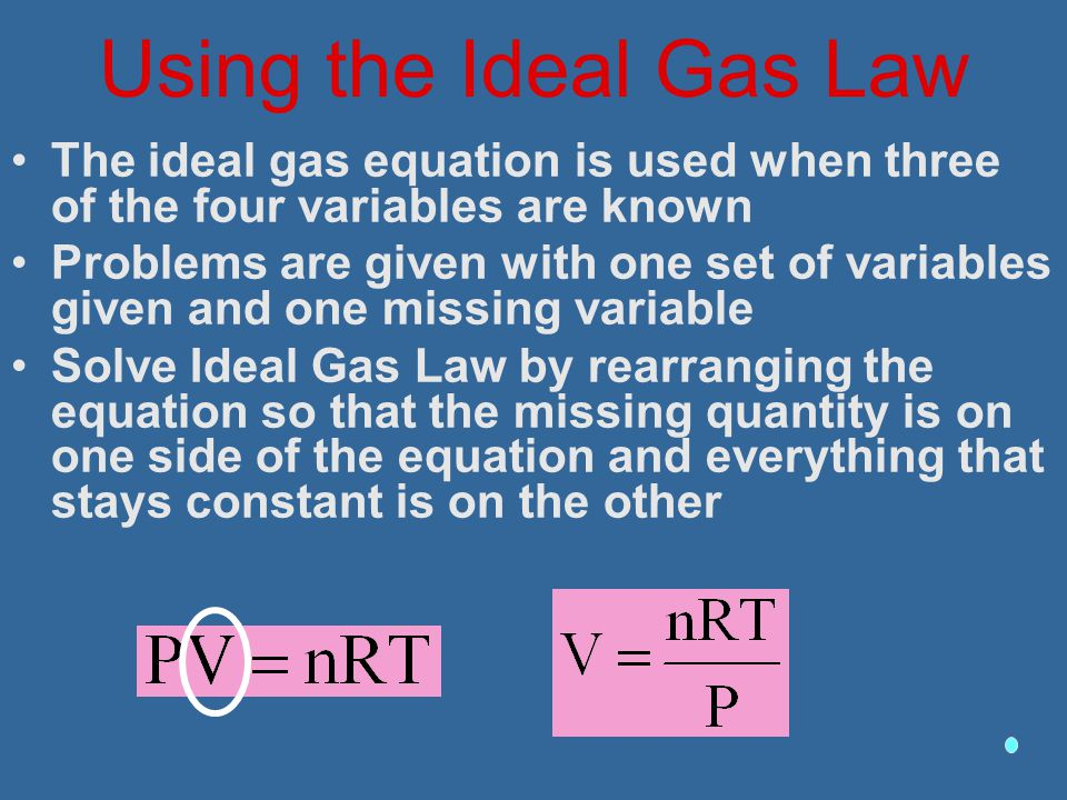 Using the Ideal Gas Law The ideal gas equation is used when three of the four variables are known.