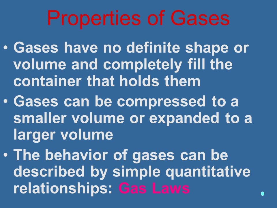 Properties of Gases Gases have no definite shape or volume and completely fill the container that holds them.
