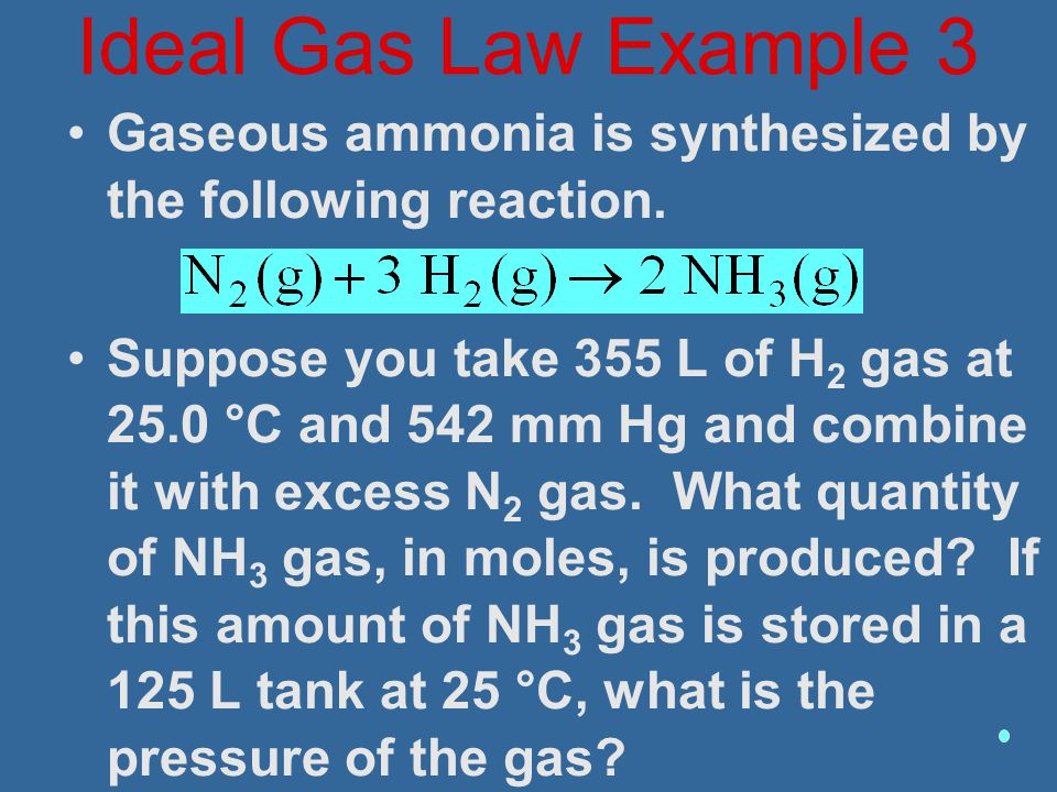 Ideal Gas Law Example 3 Gaseous ammonia is synthesized by the following reaction.