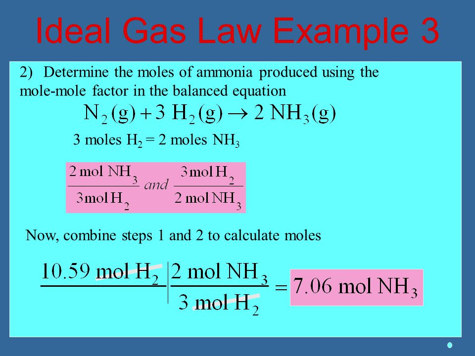 Ideal Gas Law Example 3 Determine the moles of ammonia produced using the. mole-mole factor in the balanced equation.