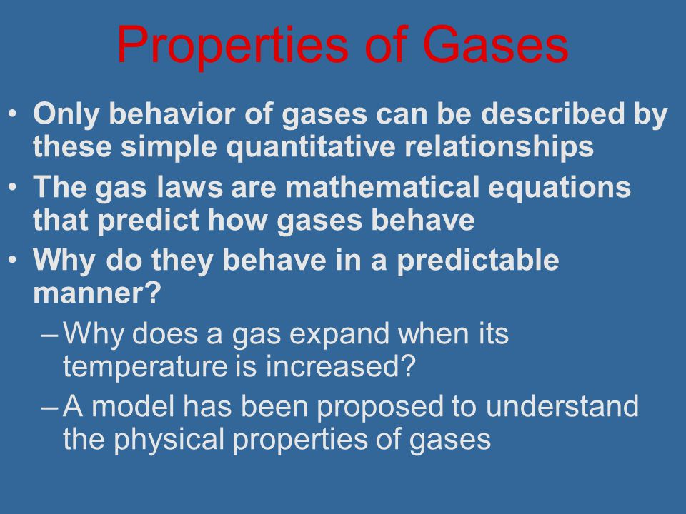 Properties of Gases Only behavior of gases can be described by these simple quantitative relationships.
