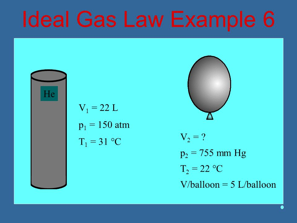 Ideal Gas Law Example 6 He V1 = 22 L p1 = 150 atm V2 = T1 = 31 °C