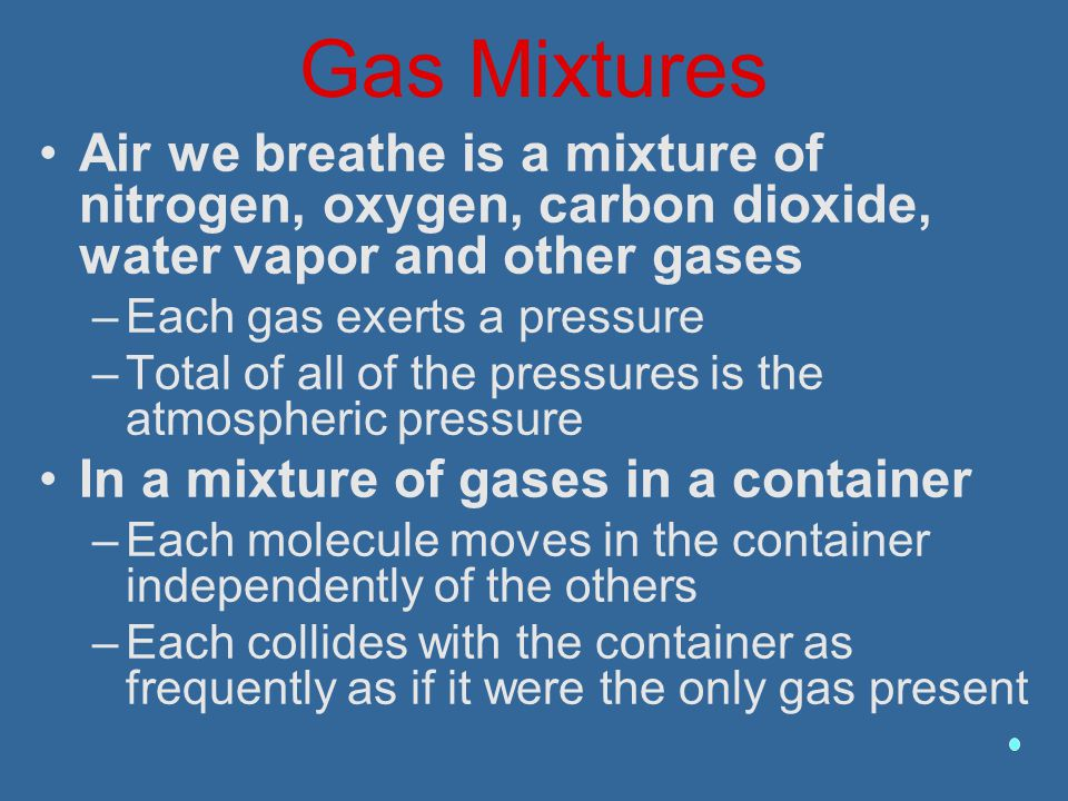 Gas Mixtures Air we breathe is a mixture of nitrogen, oxygen, carbon dioxide, water vapor and other gases.
