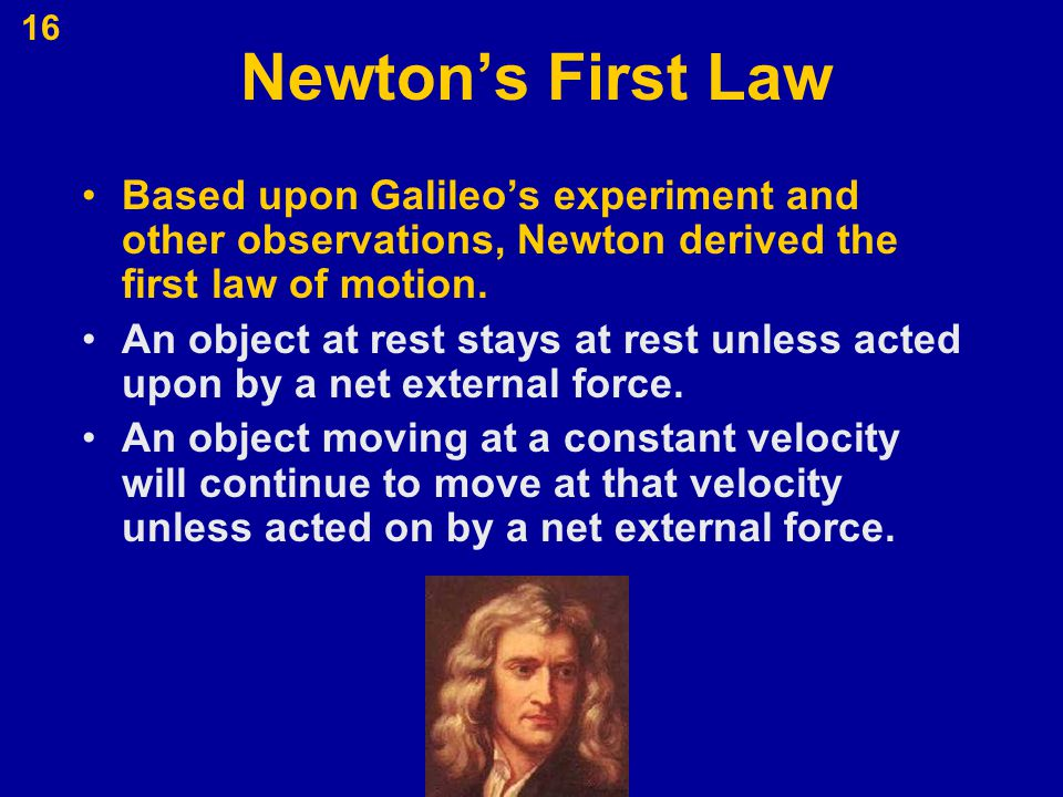 Newton's First Law Based upon Galileo's experiment and other observations, Newton derived the first law of motion.