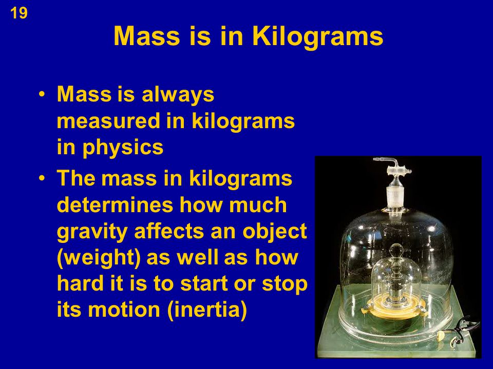 Mass is in Kilograms Mass is always measured in kilograms in physics