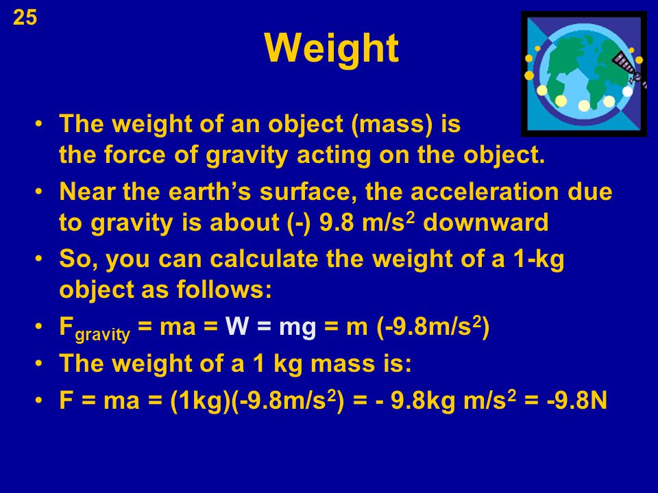 Weight The weight of an object (mass) is the force of gravity acting on the object.