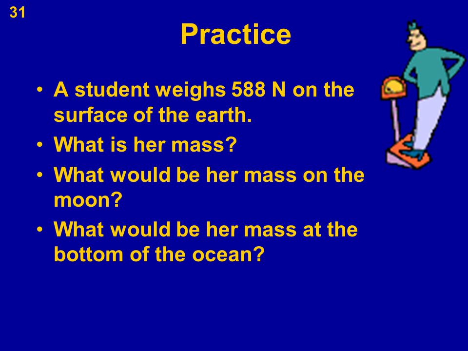 Practice A student weighs 588 N on the surface of the earth.