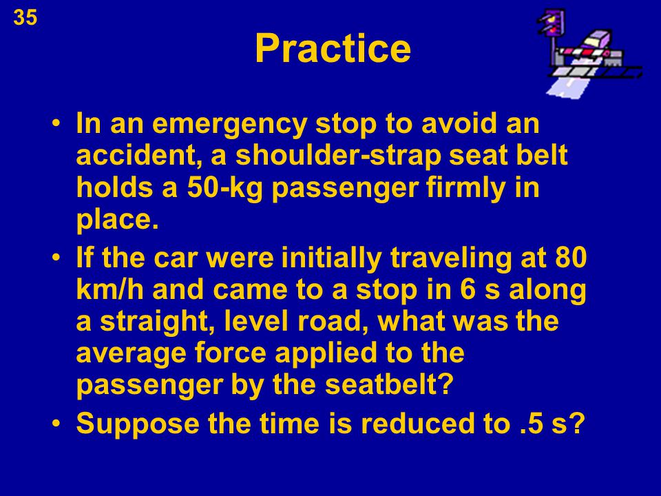 Practice In an emergency stop to avoid an accident, a shoulder-strap seat belt holds a 50-kg passenger firmly in place.