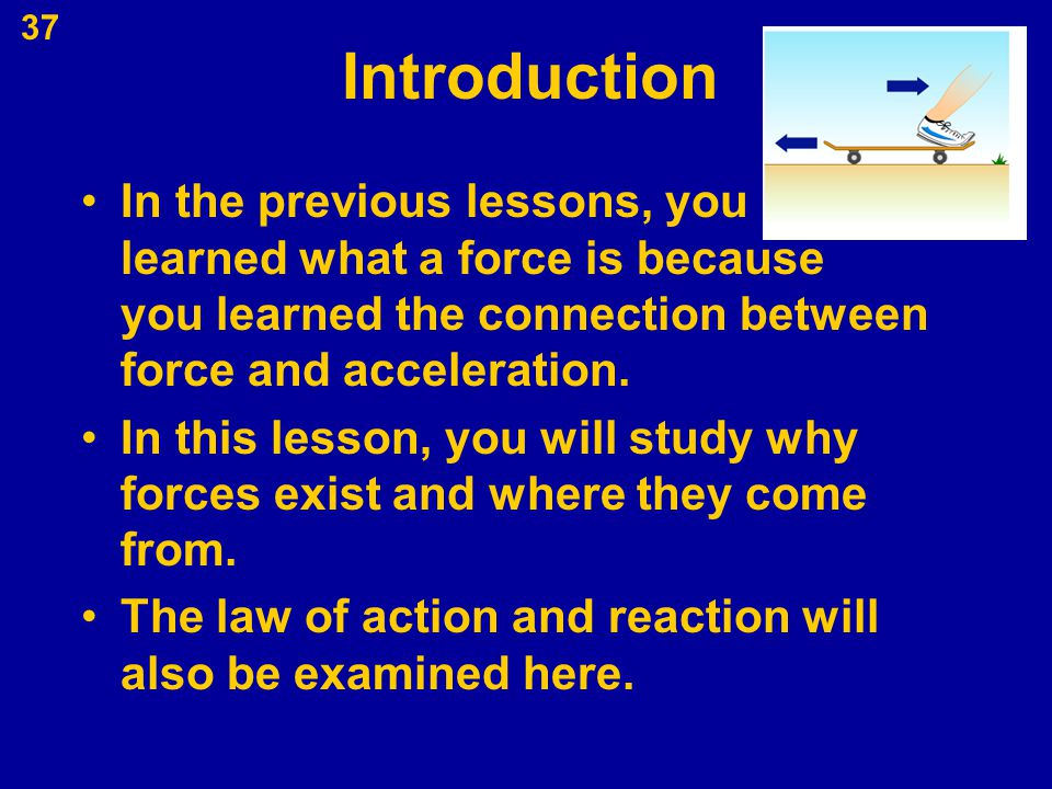 Introduction In the previous lessons, you learned what a force is because you learned the connection between force and acceleration.