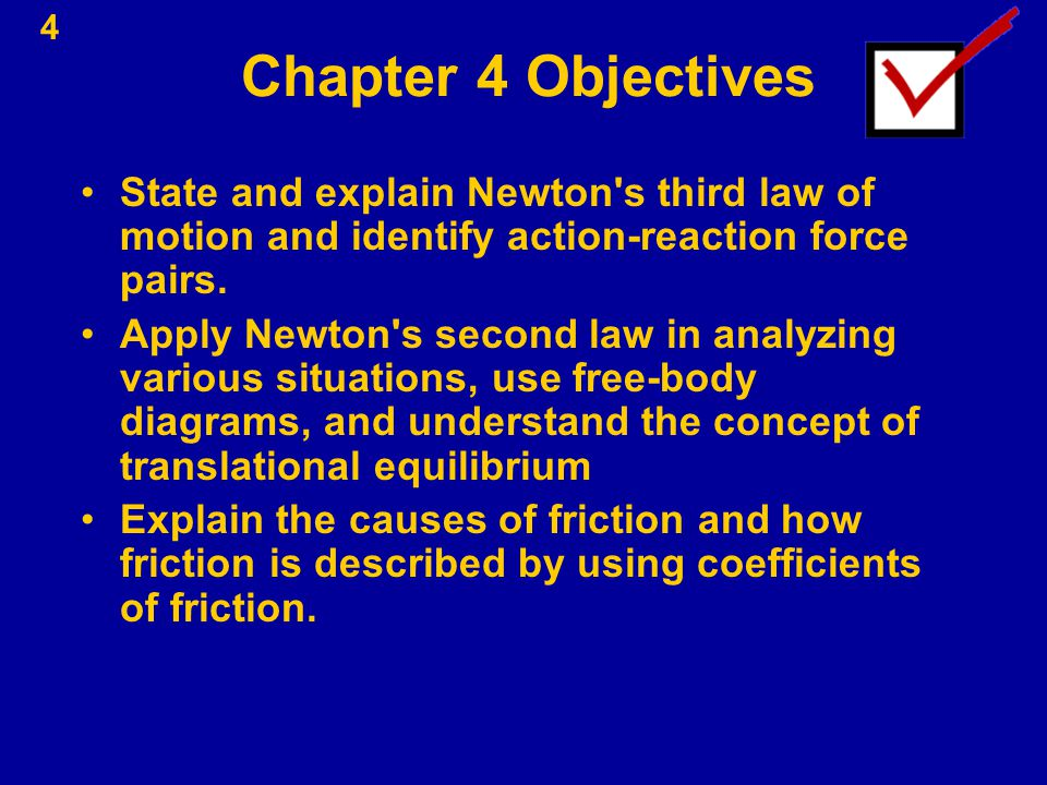 Chapter 4 Objectives State and explain Newton s third law of motion and identify action-reaction force pairs.