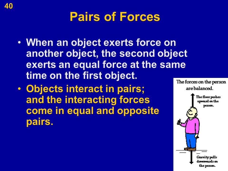 Pairs of Forces When an object exerts force on another object, the second object exerts an equal force at the same time on the first object.
