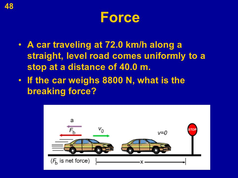 Force A car traveling at 72.0 km/h along a straight, level road comes uniformly to a stop at a distance of 40.0 m.