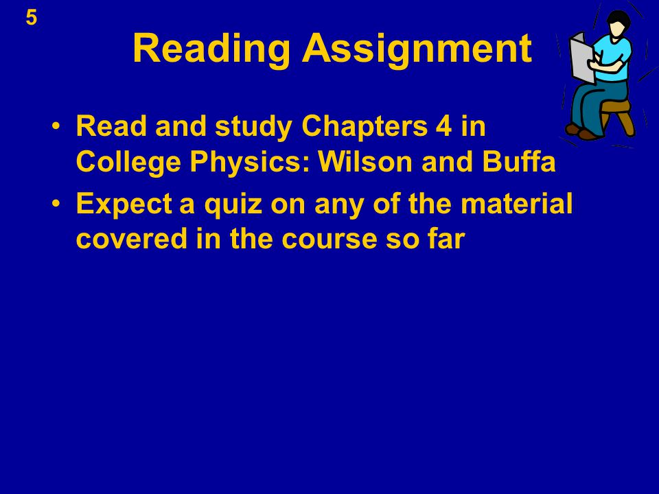 Reading Assignment Read and study Chapters 4 in College Physics: Wilson and Buffa.