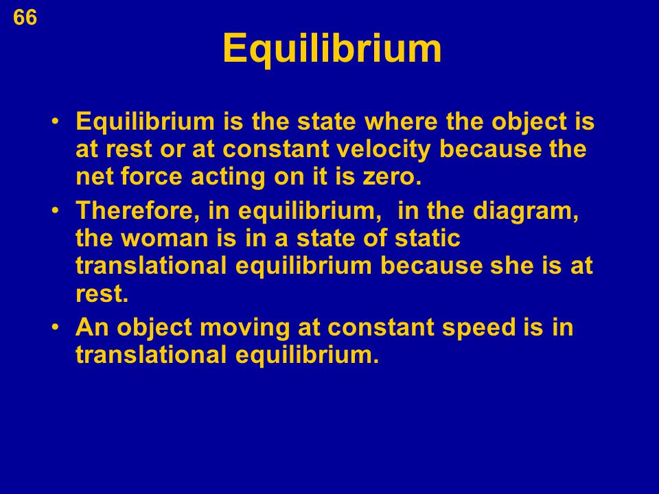 Equilibrium Equilibrium is the state where the object is at rest or at constant velocity because the net force acting on it is zero.