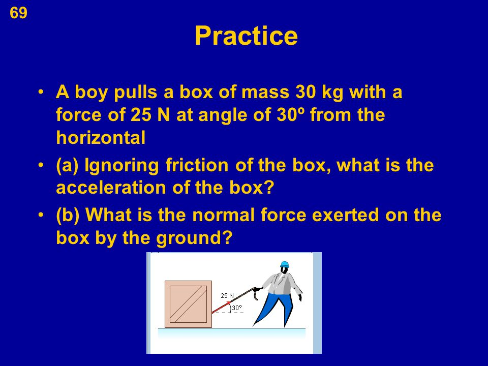 Practice A boy pulls a box of mass 30 kg with a force of 25 N at angle of 30º from the horizontal.