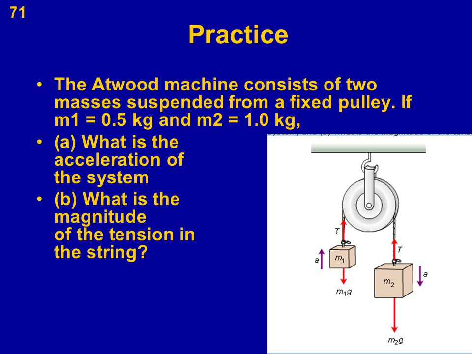 Practice The Atwood machine consists of two masses suspended from a fixed pulley. If m1 = 0.5 kg and m2 = 1.0 kg,