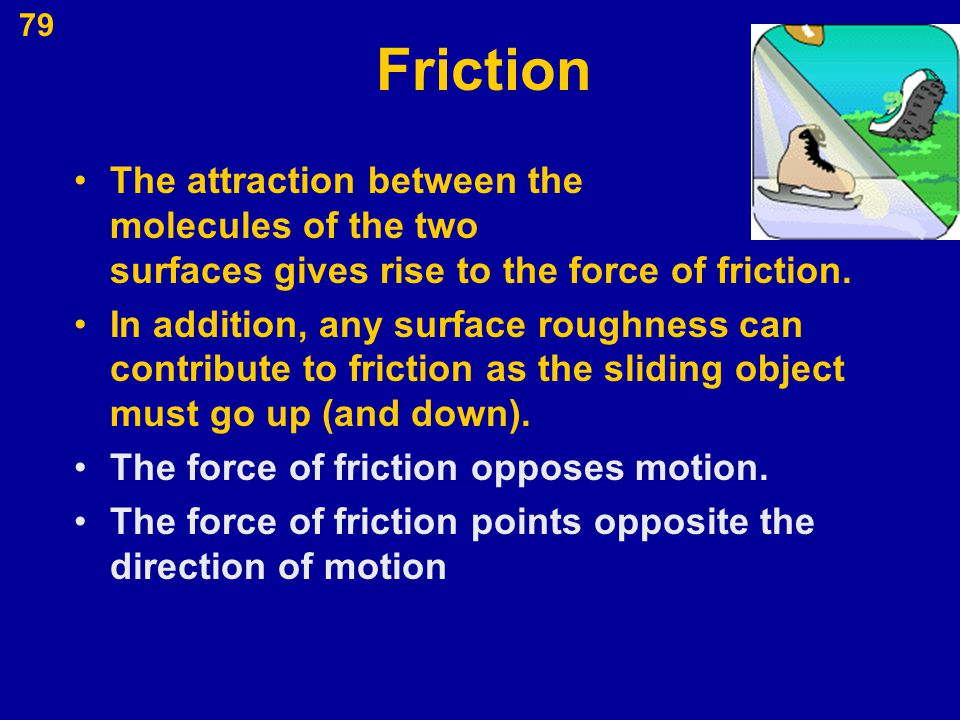 Friction The attraction between the molecules of the two surfaces gives rise to the force of friction.