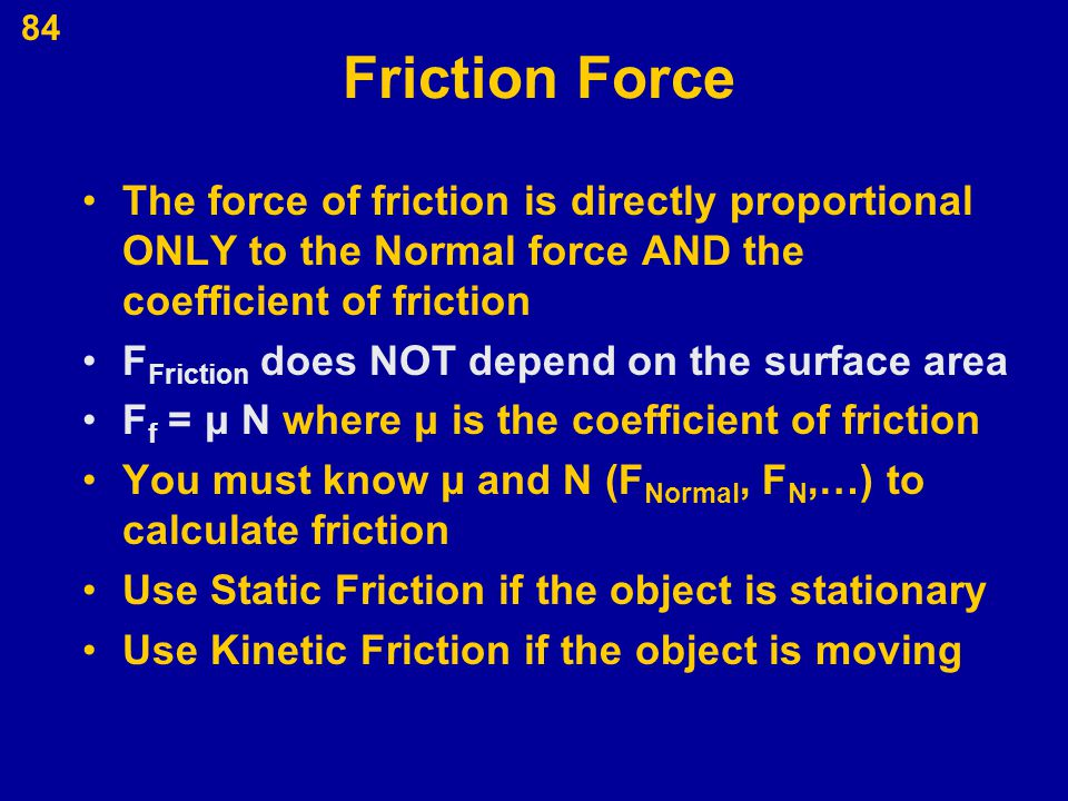 Friction Force The force of friction is directly proportional ONLY to the Normal force AND the coefficient of friction.