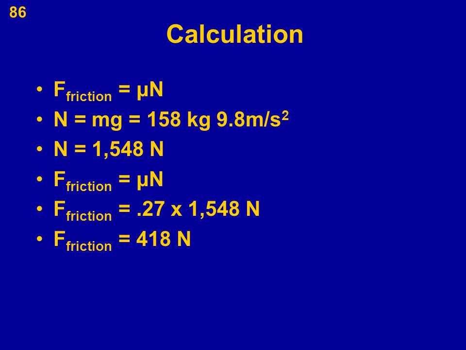 Calculation Ffriction = μN N = mg = 158 kg 9.8m/s2 N = 1,548 N