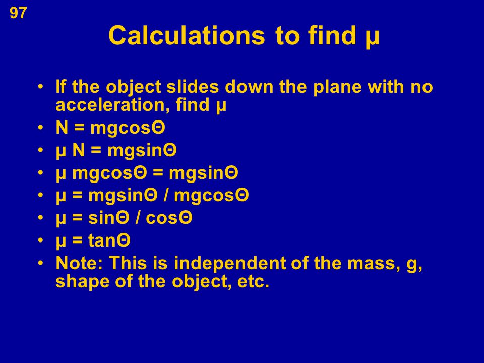 Calculations to find μ If the object slides down the plane with no acceleration, find μ. N = mgcosΘ.