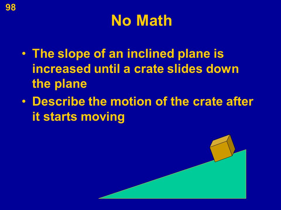 No Math The slope of an inclined plane is increased until a crate slides down the plane.