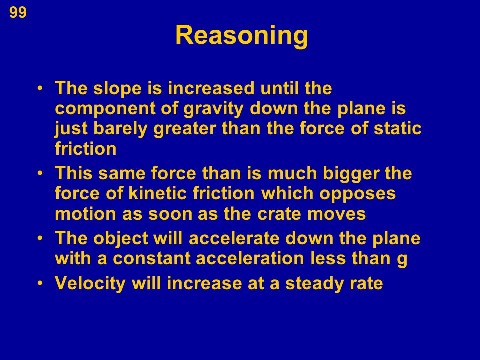 Reasoning The slope is increased until the component of gravity down the plane is just barely greater than the force of static friction.