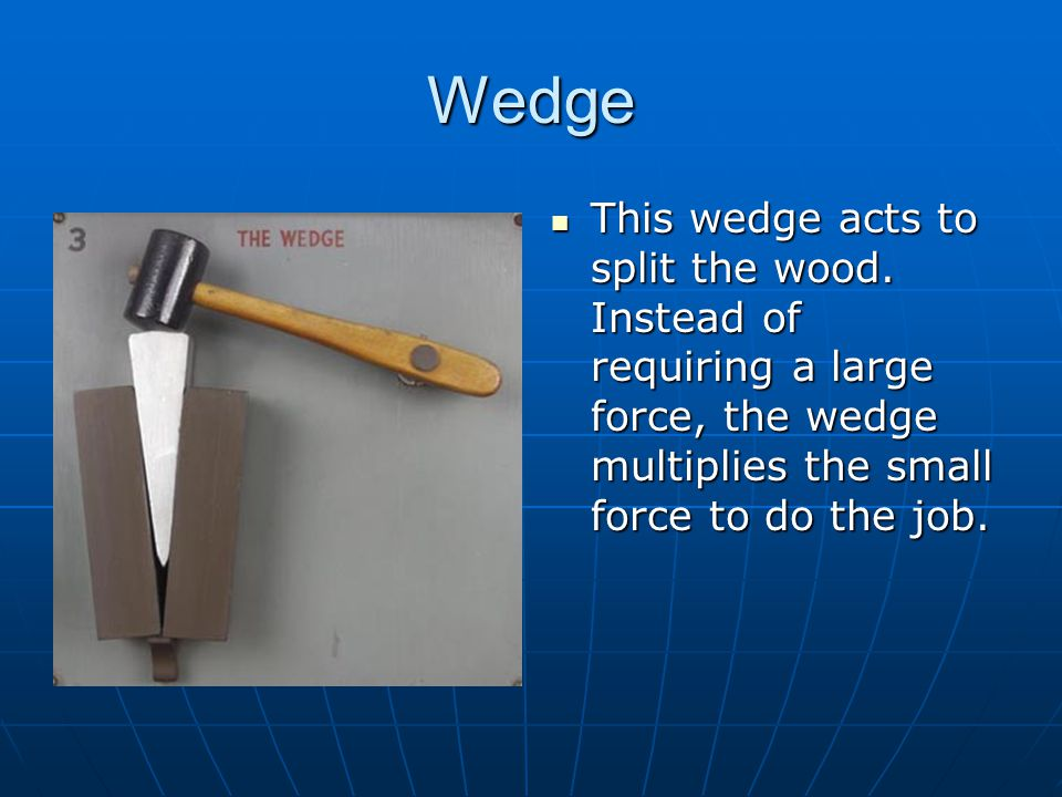 Wedge This wedge acts to split the wood.