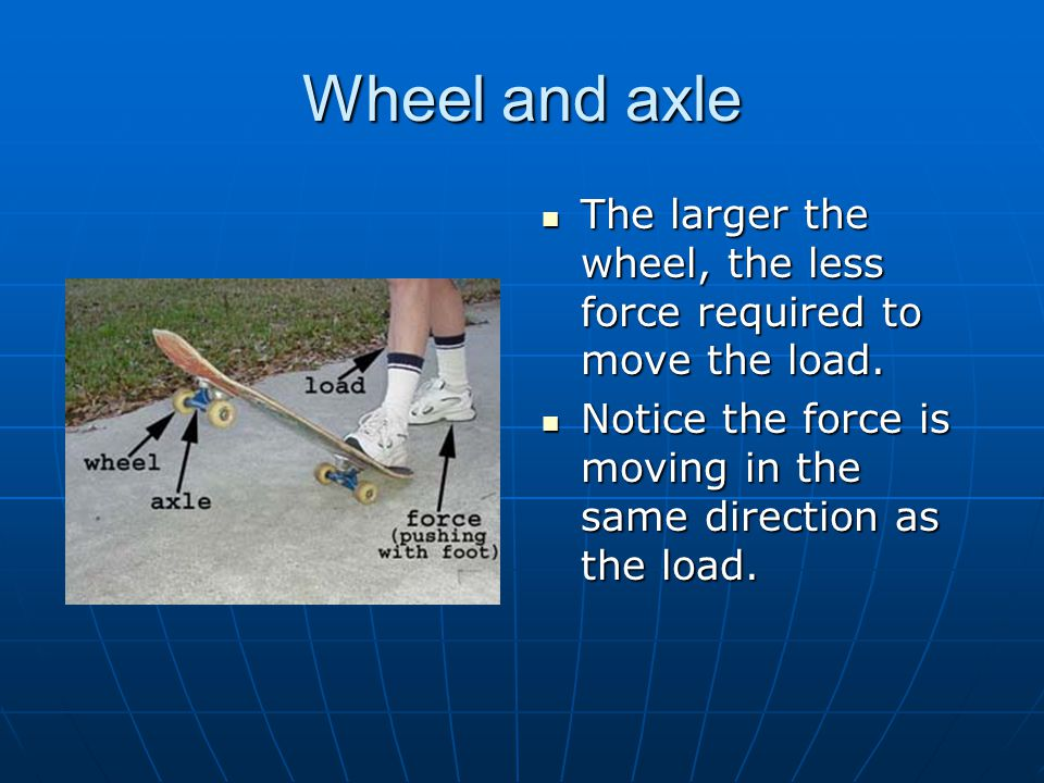 Wheel and axle The larger the wheel, the less force required to move the load.