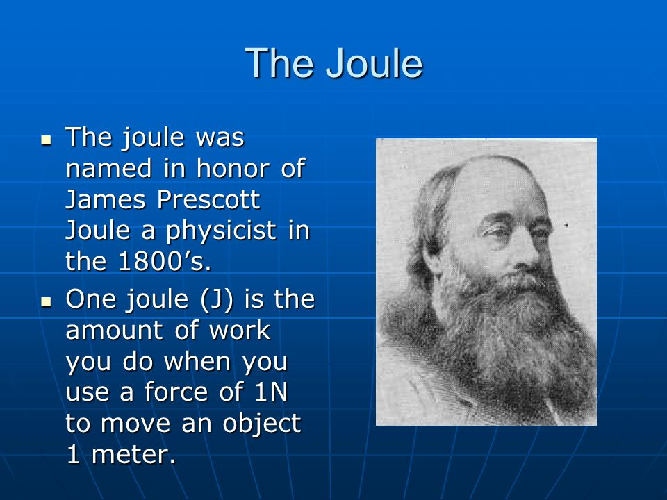 The Joule The joule was named in honor of James Prescott Joule a physicist in the 1800's.