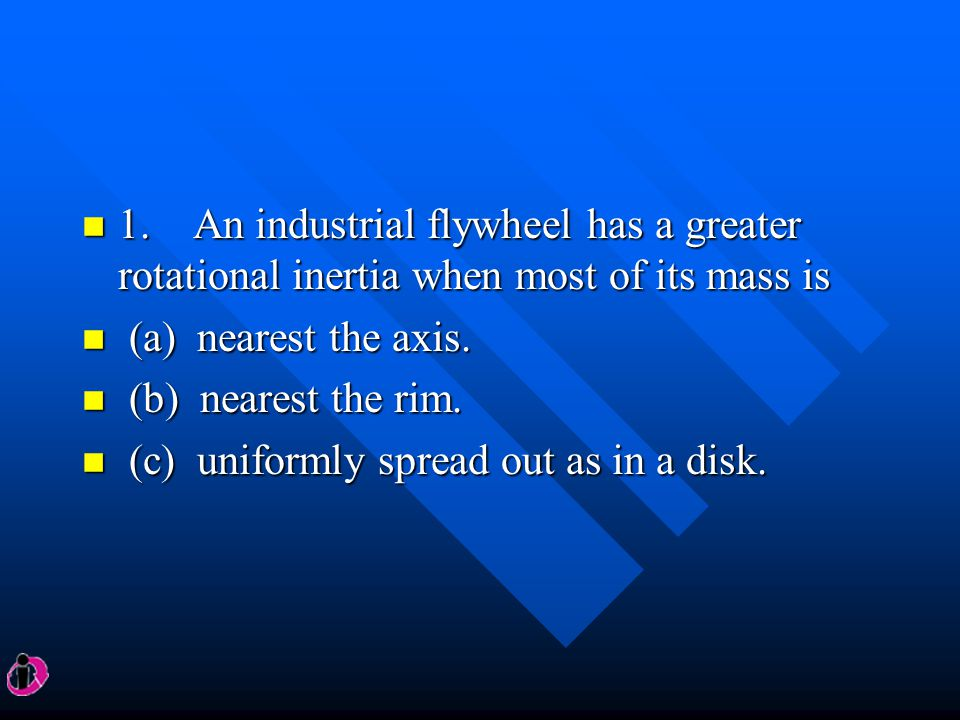 1. An industrial flywheel has a greater rotational inertia when most of its mass is