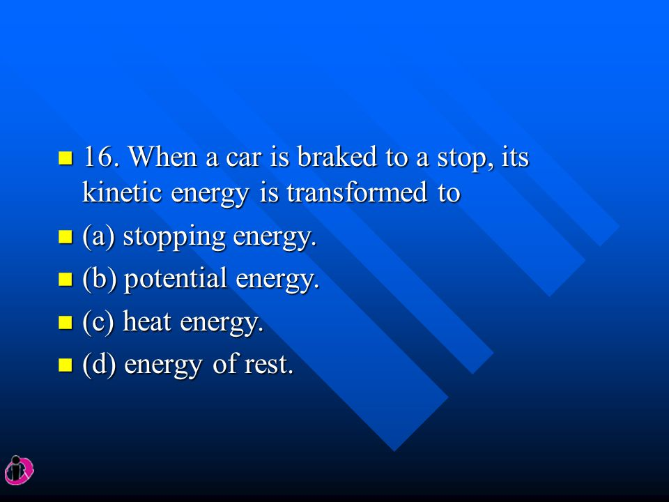 16. When a car is braked to a stop, its kinetic energy is transformed to