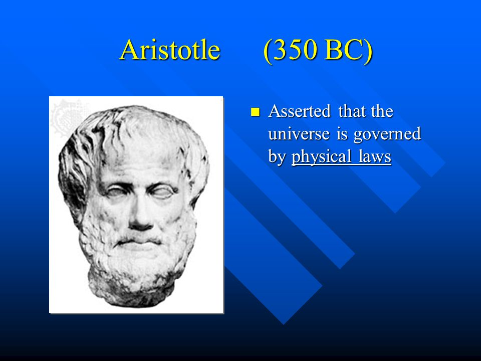 Aristotle (350 BC) Asserted that the universe is governed by physical laws