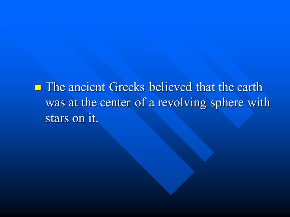 The ancient Greeks believed that the earth was at the center of a revolving sphere with stars on it.