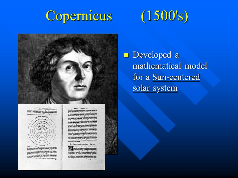 Copernicus (1500 s) Developed a mathematical model for a Sun-centered solar system