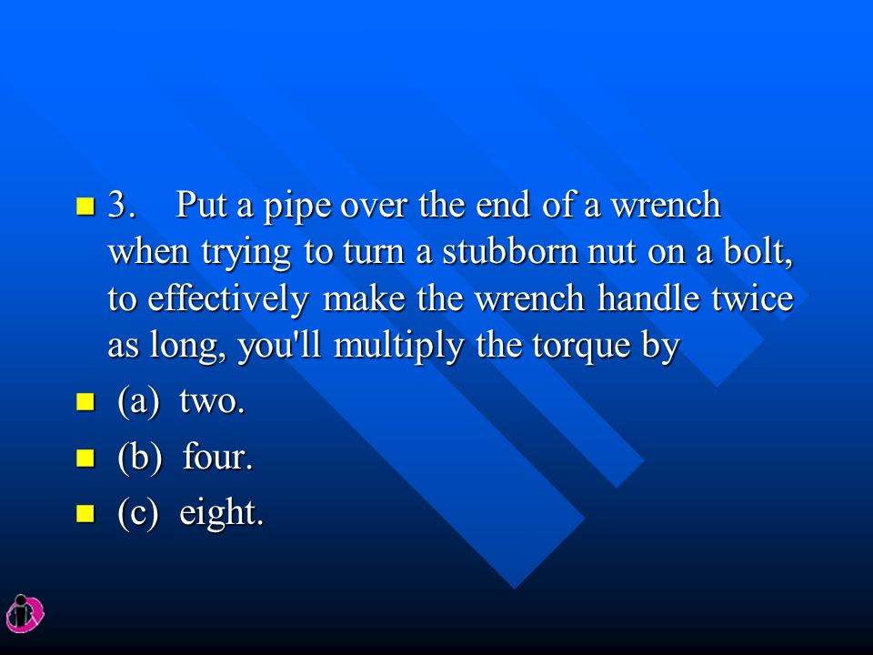 3. Put a pipe over the end of a wrench when trying to turn a stubborn nut on a bolt, to effectively make the wrench handle twice as long, you ll multiply the torque by