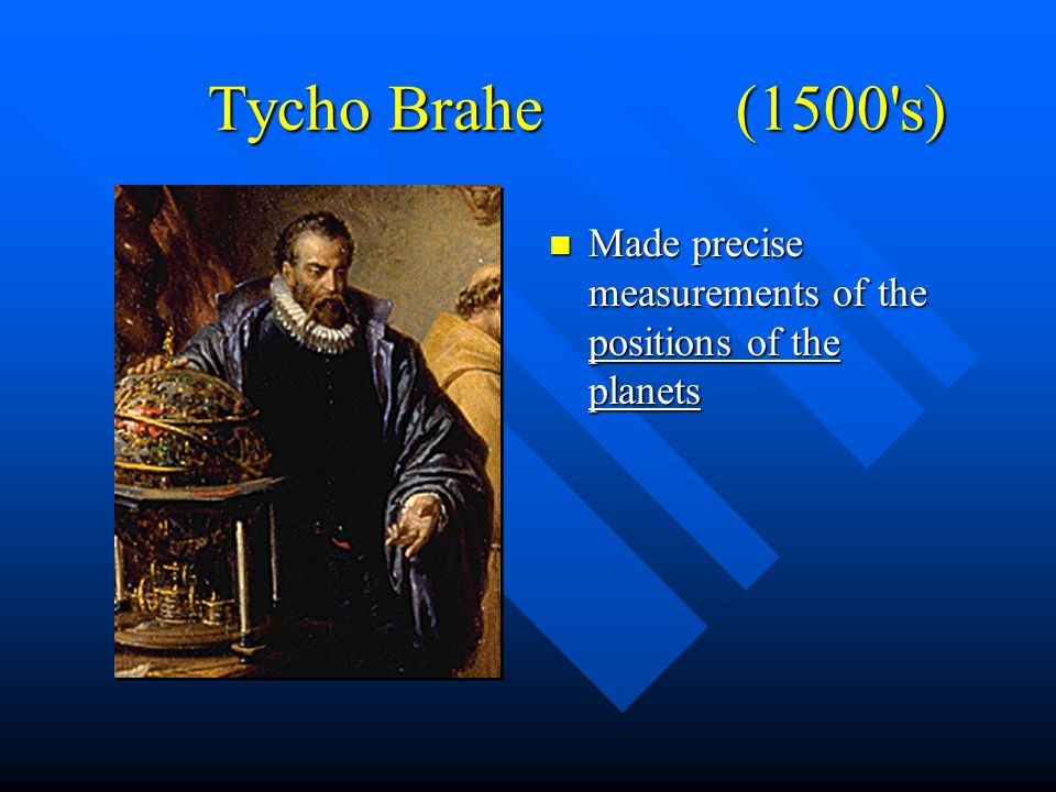 Tycho Brahe (1500 s) Made precise measurements of the positions of the planets