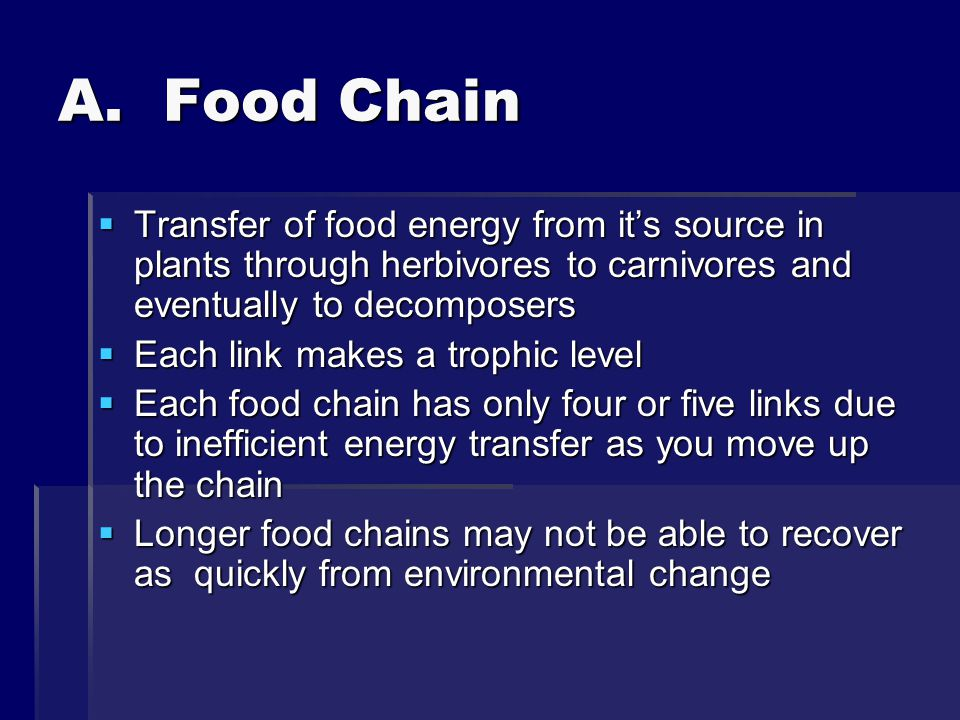 A. Food Chain Transfer of food energy from it's source in plants through herbivores to carnivores and eventually to decomposers.