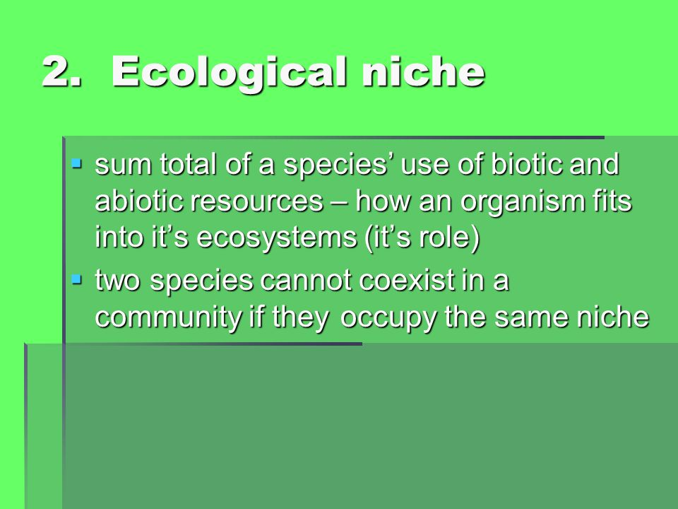2. Ecological niche sum total of a species' use of biotic and abiotic resources – how an organism fits into it's ecosystems (it's role)
