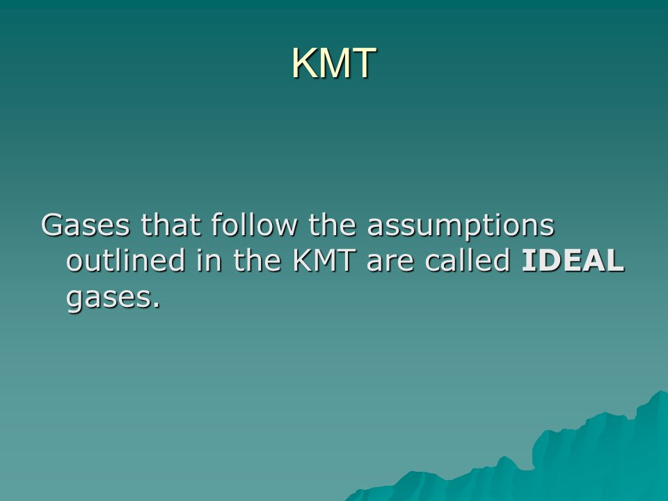 KMT Gases that follow the assumptions outlined in the KMT are called IDEAL gases.