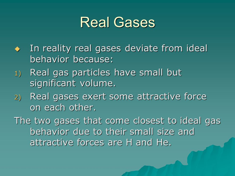 Real Gases In reality real gases deviate from ideal behavior because: