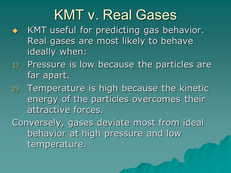 KMT v. Real Gases KMT useful for predicting gas behavior. Real gases are most likely to behave ideally when: