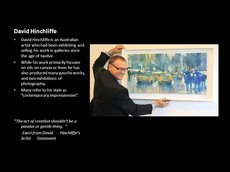 David Hinchliffe David Hinchliffe is an Australian artist who had been exhibiting and selling his work in galleries since the age of twelve.